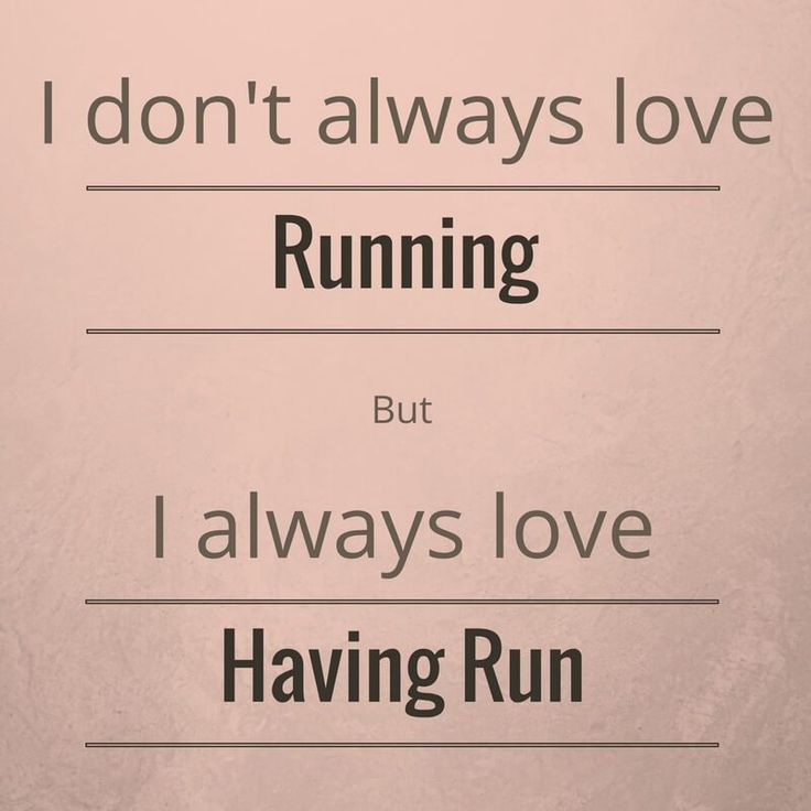 """I don't always love running, but I always love having run."""