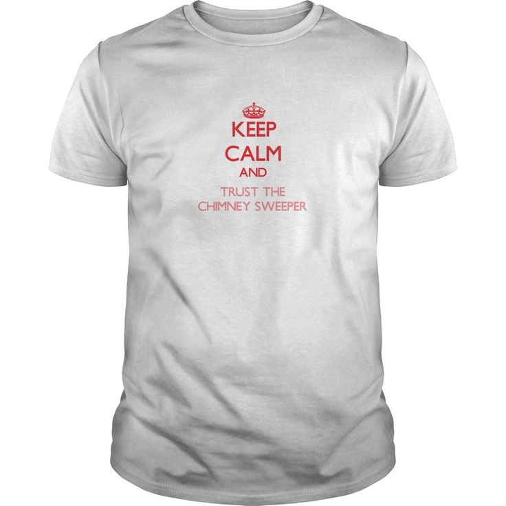 Keep Calm and Trust the Chimney Sweeper - The perfect shirt to show your admiration for your hard working loved one.