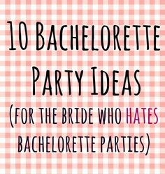 10 Bachelorette Party Ideas (for the Bride who Hates Bachelorette Parties)