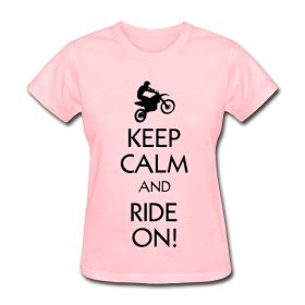 Woman's pink keep and Ride On Shirt is a cool popular design. I have different colors and style. You can purchase these shirts at  http://offroadstyles.spreadshirt.com/keep-calm-dirt-bikes-A16384702/customize/color/386