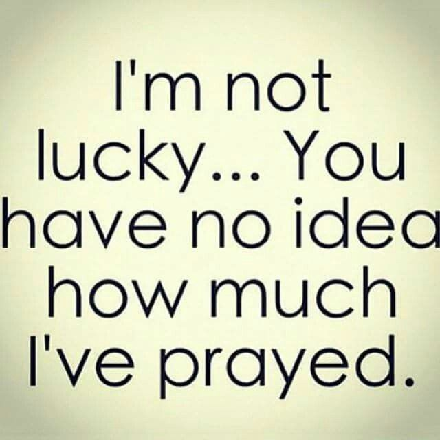 I'm not lucky. ..You have no idea how much I've Prayed. Pray continually and don't just pray for His blessing, pray to be a blessing.