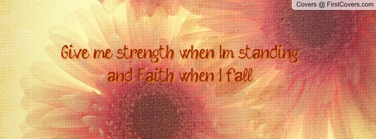 """give me strength when I'm standing and faith when I fall"""