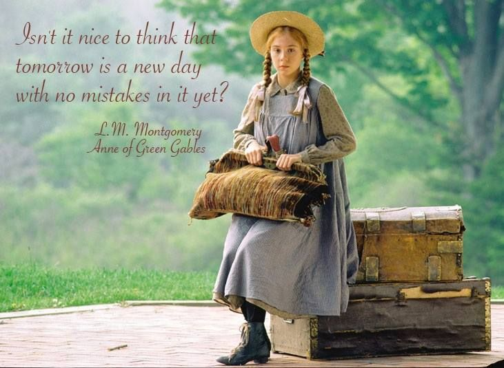 "Anne of Green Gables ""Isn't it nice to think that tomorrow is a new day with no mistakes in it yet?"" ― L.M. Montgomery, Anne of Green Gables:"