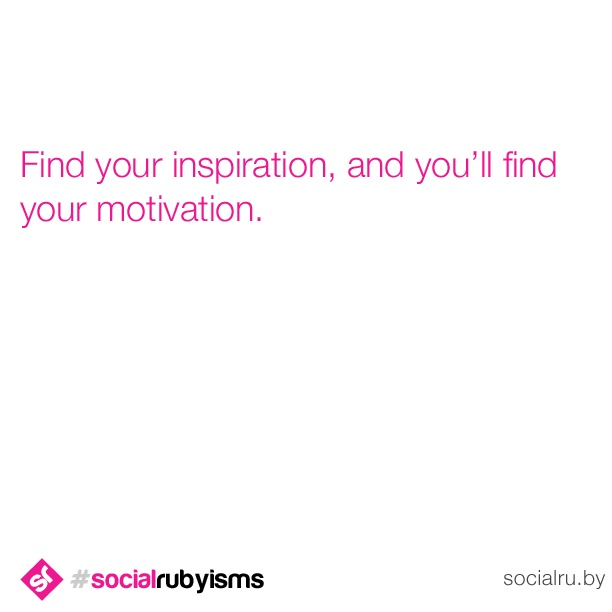 Find what inspires you. #socialrubyisms