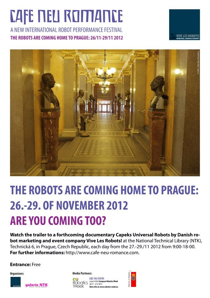 The Robots are coming home to Prague 26.- 29. of November 2012. Are you coming too?    Watch the trailer of the forthcoming documentary Capeks Universal Robots by Danish robot marketing and event company Vive Les Robots! during the Cafe Neu Romance festival on the 26./11 at the National Technical Library.    For further informations on the first editon of the new international robot performance festival in Prague, Czech Republic, please visit our web-site: http://cafe-neu-romance.com/
