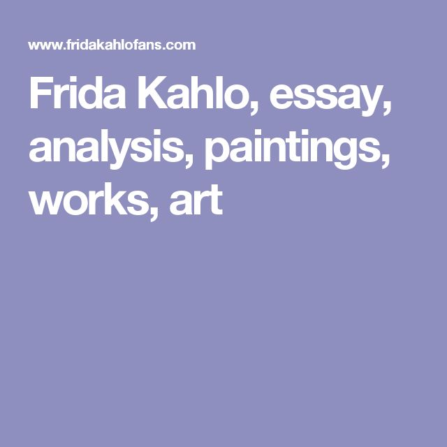 frida kahlo art essay The life of frida kahlofrida kahlo, un artista famoso con una pasión fuerte para pintar, nacía en cayoacán, un suburbio en la ciudad de méxico.