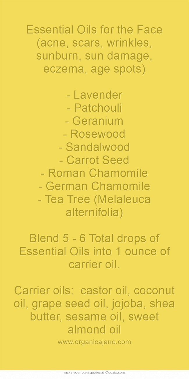 Essential Oils for the Face (acne, scars, wrinkles, sunburn, sun damage, eczema, age spots) - Lavender - Patchouli - Geranium - Rosewood - Sandalwood - Carrot Seed - Roman Chamomile - German Chamomile - Tea Tree (Melaleuca alternifolia) Blend 5 - 6 Total drops of Essential Oils into 1 ounce of carrier oil.  Carrier oils: castor oil, coconut oil, grape seed oil, jojoba, shea butter, sesame oil, sweet almond oil #‎naturalskincare‬‬‬‬‬ ‪#‎skincareproducts‬‬‬‬‬ ‪#‎Australianskincare…