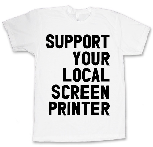 SUPPORT YOUR LOCAL SCREEN PRINTER