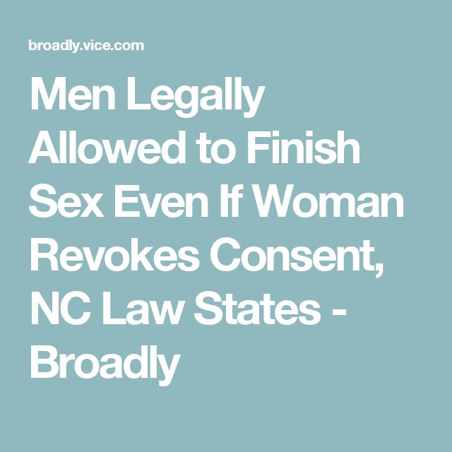 Men Legally Allowed to Finish Sex Even If Woman Revokes Consent, NC Law States - Broadly
