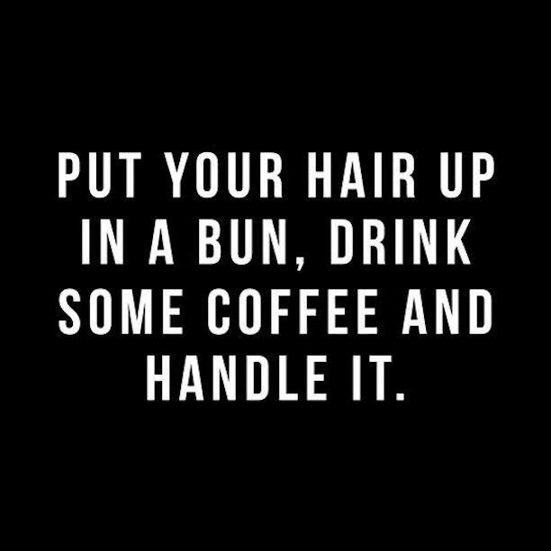put your hair up in a bun, drink some coffee and handle it. // 25 inspiring girl boss quotes