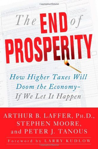 The End of Prosperity: How Higher Taxes Will Doom the Economy--If We Let It Happen:   <b>Arthur Laffer -- the father of supply-side economics and a member of President Reagan's Economic Policy Advisory Board -- joins economist Stephen Moore of <I>The Wall Street Journal</i> editorial board and investment advisor Peter J. Tanous to send Americans an urgent message: We risk losing the exceptional standard of living that has made us the envy of the rest of the world if the pro-growth poli...