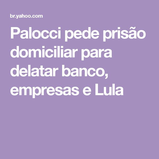 Palocci pede prisão domiciliar para delatar banco, empresas e Lula