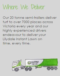 Our 20 tonne semi-trailers deliver turf to over 7000 places across Victoria every year and our highly experienced drivers endeavour to deliver your Lilydale Instant Lawn on time, every time.