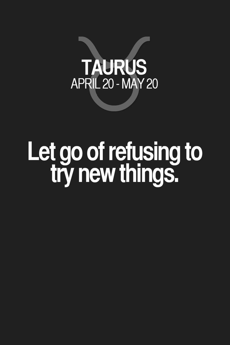 Let go of refusing to try new things. Taurus | Taurus Quotes | Taurus Zodiac Signs