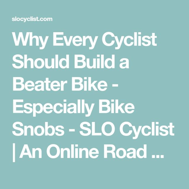 Why Every Cyclist Should Build a Beater Bike - Especially Bike Snobs - SLO Cyclist | An Online Road Bicycling Magazine