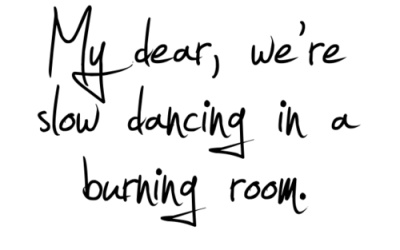 my dear, we are slow dancing in a burning room.