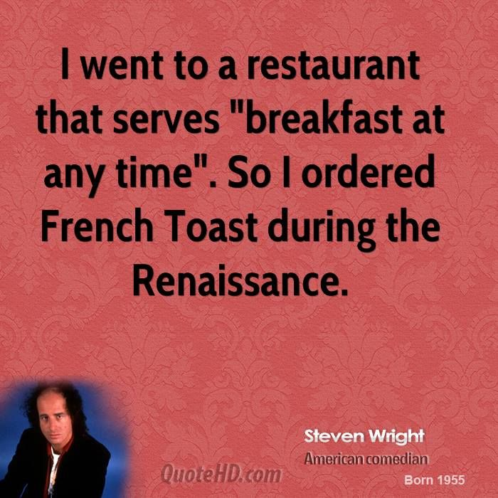 "I went to a restaurant that serves ""breakfast any time."" So I ordered French Toast during the Renaissance. Steven #Wright"
