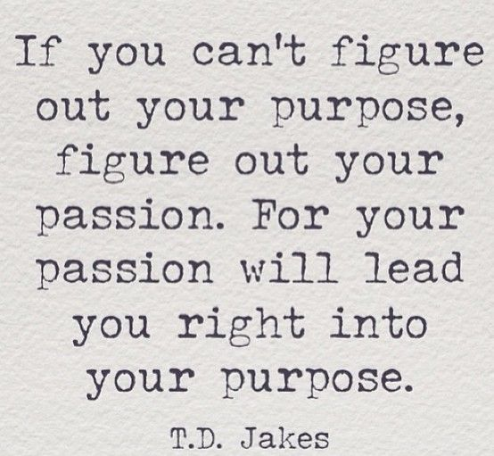 I always wondered what my purpose in life was. & I find out more and more what my passions in life truly are