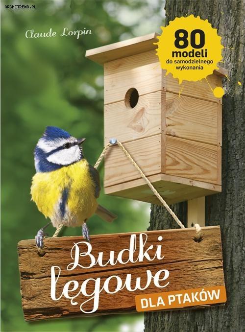 Budki lęgowe dla ptaków. 80 modeli do samodzielnego wykonania
