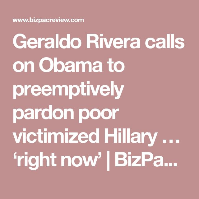 Geraldo Rivera calls on Obama to preemptively pardon poor victimized Hillary … 'right now' | BizPac Review