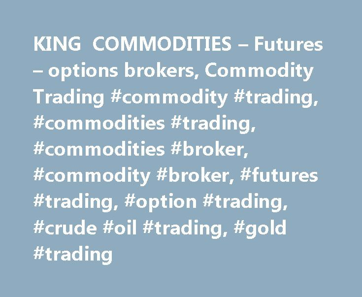 KING COMMODITIES – Futures – options brokers, Commodity Trading #commodity #trading, #commodities #trading, #commodities #broker, #commodity #broker, #futures #trading, #option #trading, #crude #oil #trading, #gold #trading http://japan.remmont.com/king-commodities-futures-options-brokers-commodity-trading-commodity-trading-commodities-trading-commodities-broker-commodity-broker-futures-trading-option-trading-crude-oil/  # Commodity Trading Newsletter Receive market rankings and trade…
