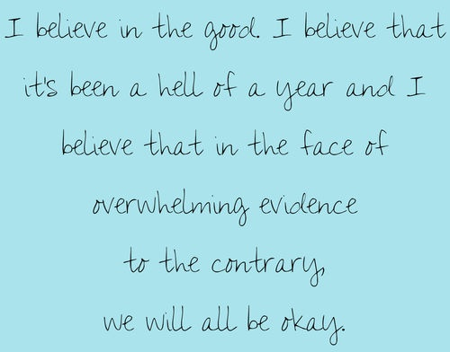 """I believe in the good. I believe that it's been a hell of a year and I believe that in the face of overwhelming evidence to the contrary, we will all be okay."" Meredith Grey on Grey's Anatomy; Grey's Anatomy quotes"