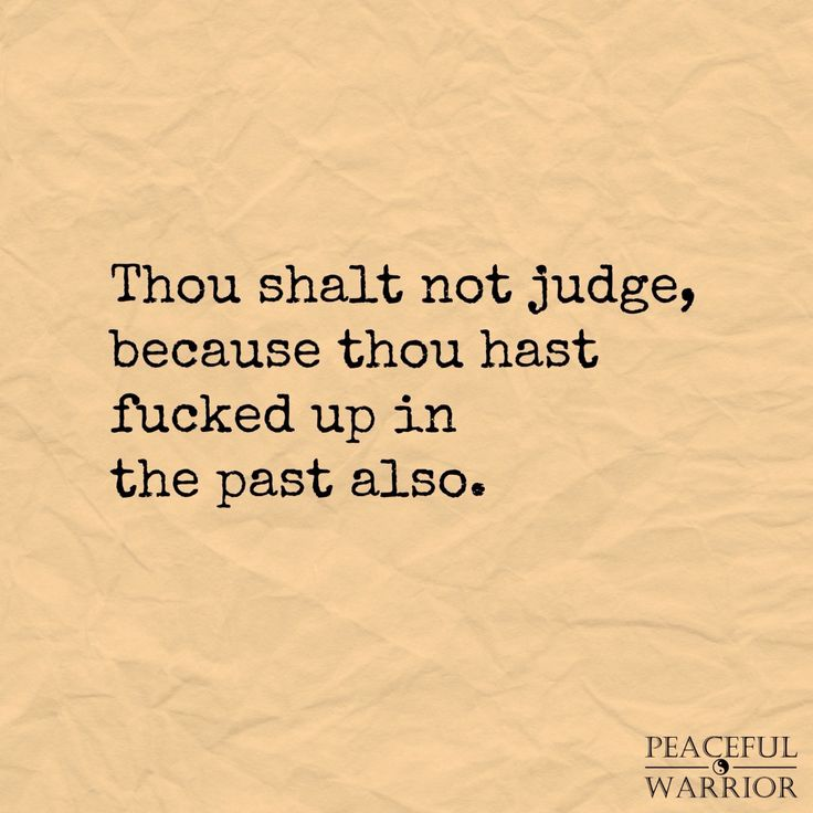 I've worked on myself pretty hard about judgement. I'm pretty good at not judging others so much. Everyone does it. It's human nature. But who are we to do that...?