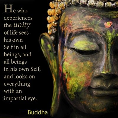 """He who experiences the unity of life sees his own self in all beings, and all beings in his own self, and looks on everything with an impartial eye."" - Buddha"