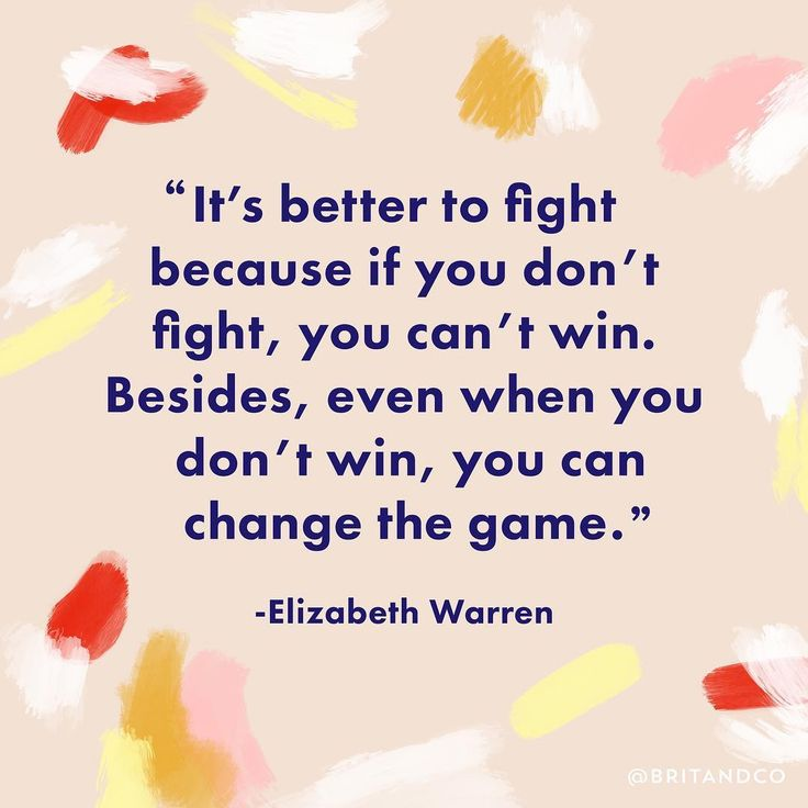 """It's better to fight because if you don't fight, you can't win. Besides, even when you don't win, you can change the game."" - Elizabeth Warren"