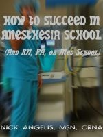 How to Succeed in Anesthesia School (And RN, PA, or Med School), an ebook by Nick Angelis at Smashwords.