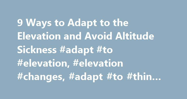 9 Ways to Adapt to the Elevation and Avoid Altitude Sickness #adapt #to #elevation, #elevation #changes, #adapt #to #thin #air http://game.nef2.com/9-ways-to-adapt-to-the-elevation-and-avoid-altitude-sickness-adapt-to-elevation-elevation-changes-adapt-to-thin-air/  #9 Ways to Adapt Yourself to the Elevation in Breckenridge, CO Arapaho Basin Elevation – 11,000 Feet Breckenridge Elevation – 9,603 Feet Copper Mountain Elevation – 9,712 Feet Dillon Elevation – 9,111 Feet Frisco Elevation – 9,075…