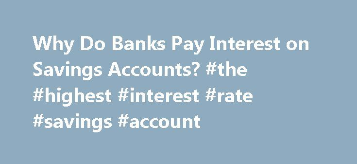 Why Do Banks Pay Interest on Savings Accounts? #the #highest #interest #rate #savings #account http://savings.remmont.com/why-do-banks-pay-interest-on-savings-accounts-the-highest-interest-rate-savings-account/  Click to ask a question Why do banks pay interest? Q:With interest rates on some...