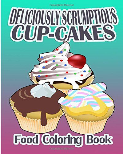 Deliciously Scrumptious Cup Cakes Food Coloring Book By Betty Wilder