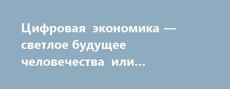 Цифровая экономика — светлое будущее человечества или биржевой пузырь? http://rusdozor.ru/2017/01/08/cifrovaya-ekonomika-svetloe-budushhee-chelovechestva-ili-birzhevoj-puzyr/  Словосочетание «цифровая экономика» всё больше входит в лексикон политиков, предпринимателей, журналистов. Одним из главных докладов Всемирного банка (ВБ) в серии «Мировое развитие» за 2016 год стал отчёт о состоянии цифровой экономики в мире. Доклад вышел под названием «Цифровые дивиденды». В ...