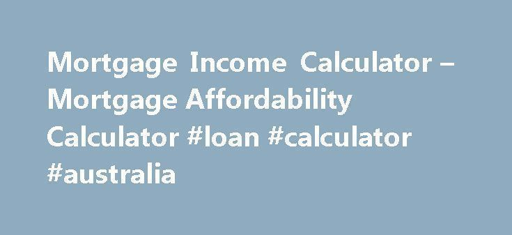 Mortgage Income Calculator – Mortgage Affordability Calculator #loan #calculator #australia http://loans.nef2.com/2017/05/20/mortgage-income-calculator-mortgage-affordability-calculator-loan-calculator-australia/  #loan calculator mortgage # Refinance Debt Consolidation Home Equity Loan Home Improvement New Purchase Interest Only Mortgages Self-Employed Mortgage Bad Credit Loans Commercial Mortgage 40 Year Mortgages Mortgage Loans Mortgage Refinancing ARM Home Mortgage Loans Second Mortgages