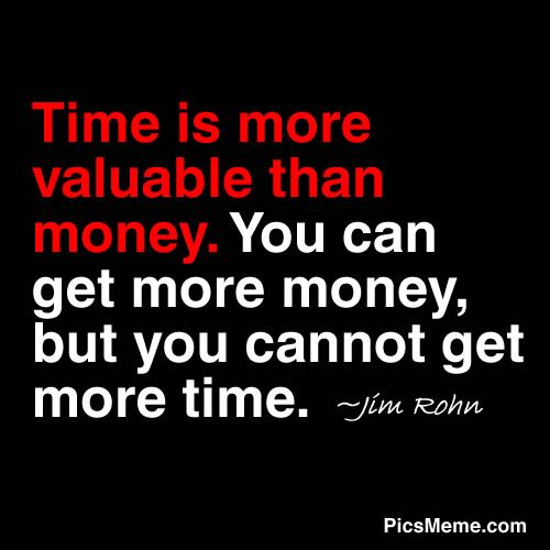 """Time is more valuable than money.  You can get more money, but you cannot get more time. ~ Jim Rohn  """"If you had a bank that credited your account each morning with 86,400 dollars —wi/no balance carried from day to day—what would u do? Well, you do have such a bank...time.  Every am it credits u with 86,400 seconds.  You can't hoard it, save it, store it, loan it or invest it. You can only use it—time."""" ~ Lewis Timberlake"""