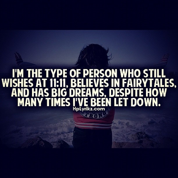 Nothing will change this about me I'm still a dreamer at heart, & hey the wishes I make at 11:11 haven't let me down yet