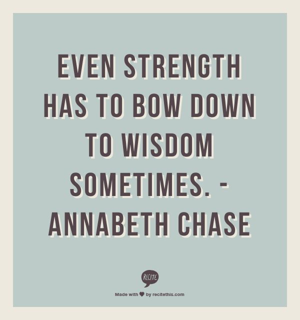 Even strength has to bow down to wisdom sometimes.  -Annabeth Chase