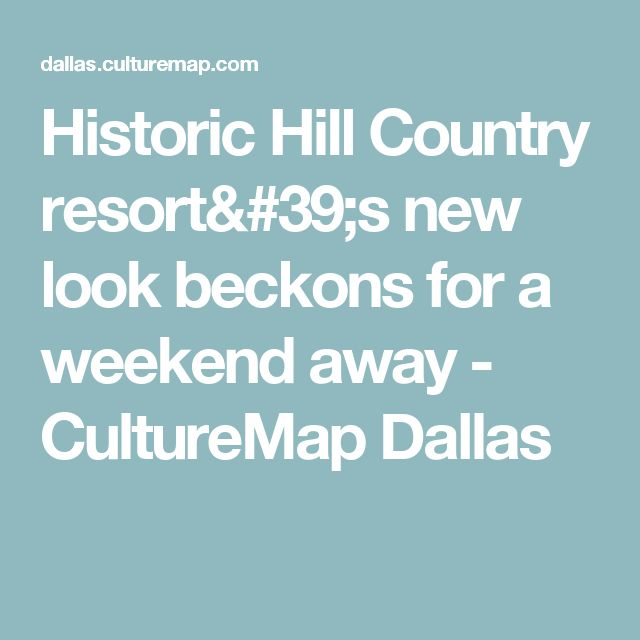 Historic Hill Country resort's new look beckons for a weekend away - CultureMap Dallas