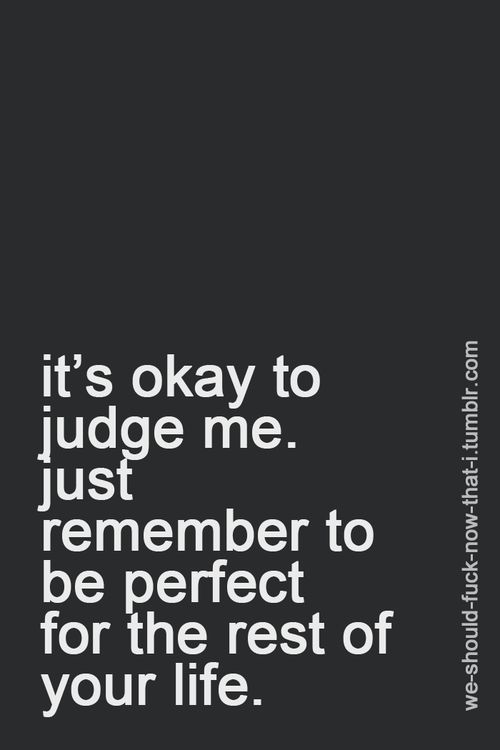 ... Judgemental people. Look to yourself before you judge others. You want to be…
