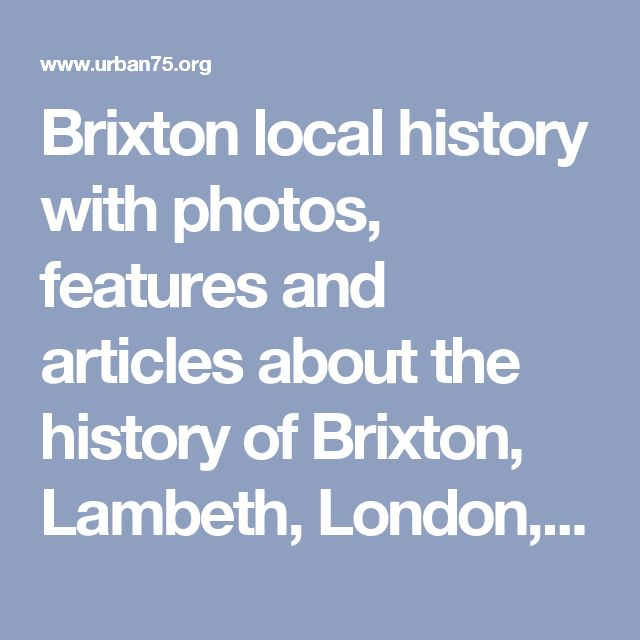 Brixton local history with photos, features and articles about the history of Brixton, Lambeth, London, SW9 and SW2.