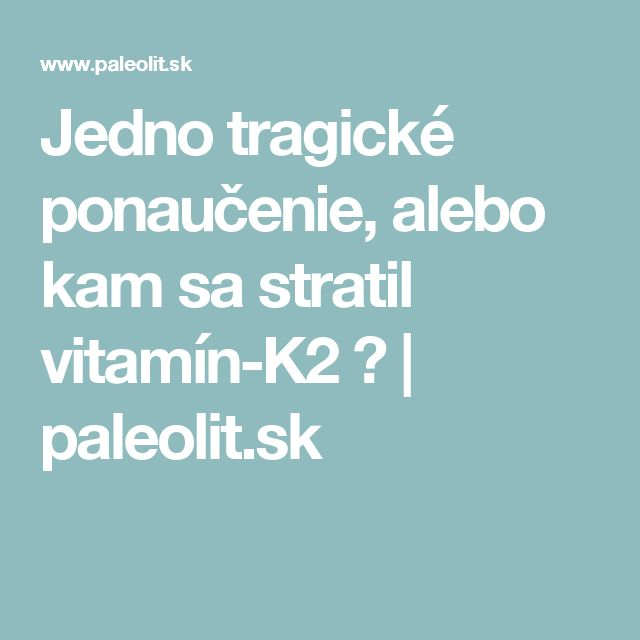 Jedno tragické ponaučenie, alebo kam sa stratil vitamín-K2 ? | paleolit.sk