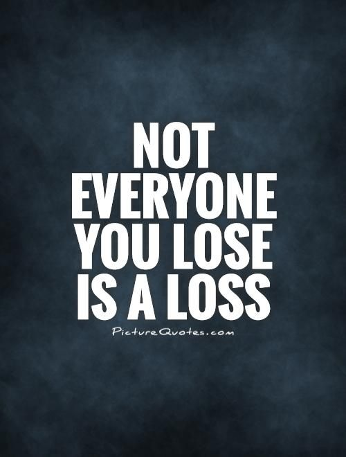 Not everyone you lose is a loss. Picture Quotes.