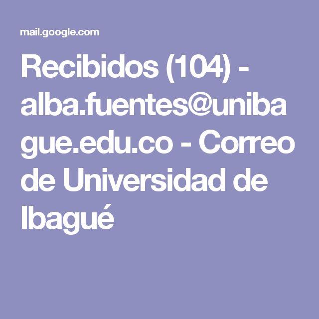 Recibidos (104) - alba.fuentes@unibague.edu.co - Correo de Universidad de Ibagué