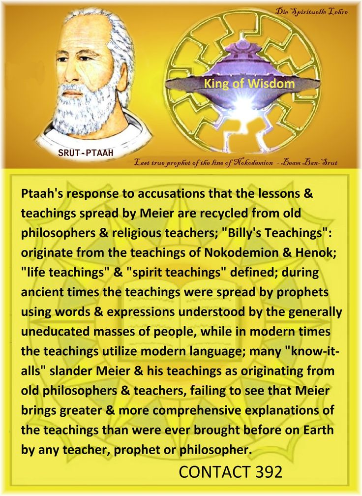 "Ptaah's response to accusations that the lessons & teachings spread by Meier are recycled from old philosophers & religious teachers; ""Billy's Teachings"": originate from the teachings of Nokodemion & Henok; ""life teachings"" & ""spirit teachings"" defined; during ancient times the teachings were spread by prophets"