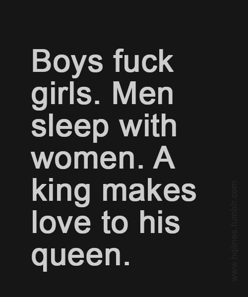 Boys Fuck Girls. Men Sleep With Women. A King Makes Love To His Queen. What Is A Queen Without Her King, What Is A King Without His Queen.
