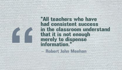 """All teachers who have had consistent success in the classroom understand that it is not enough merely to dispense information."" Robert John Meehan"