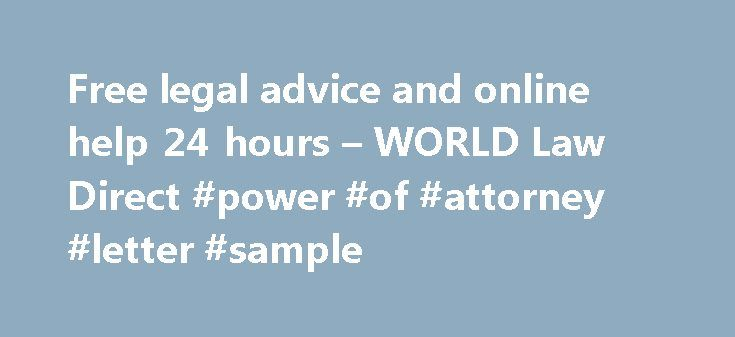 Free legal advice and online help 24 hours – WORLD Law Direct #power #of #attorney #letter #sample http://attorney.remmont.com/free-legal-advice-and-online-help-24-hours-world-law-direct-power-of-attorney-letter-sample/  #ask an attorney online Welcome to WORLDLawDirect.com We solve legal issues. Access free online legal advice, solutions to 6000 common problems, paid and free ask-a-lawyer services, legal forms, free law forums, business legal help, and more. Legal Advice Worldwide Use the…