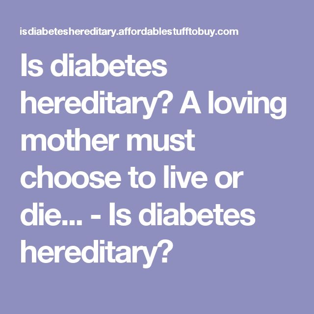 Is diabetes hereditary? A loving mother must choose to live or die... - Is diabetes hereditary?