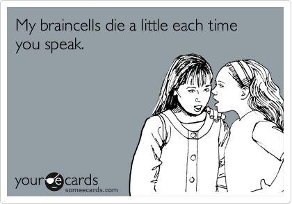 My braincells die a little each time you speak.Ecards